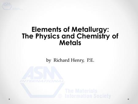 Elements of Metallurgy: The Physics and Chemistry of Metals by Richard Henry, P.E.