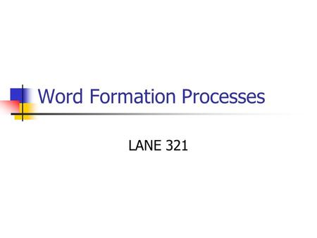 Word Formation Processes LANE 321. Etymology The study of the origin of the word The word etymology itself comes from Latin but has Greek roots (etymon.