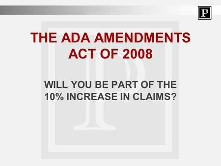 THE ADA AMENDMENTS ACT OF 2008 WILL YOU BE PART OF THE 10% INCREASE IN CLAIMS?