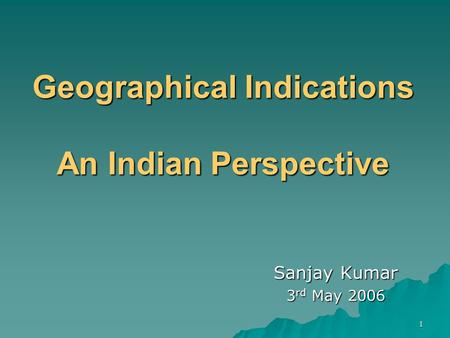 1 Geographical Indications An Indian Perspective Sanjay Kumar 3 rd May 2006.