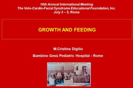 GROWTH AND FEEDING M.Cristina Digilio Bambino Gesù Pediatric Hospital - Rome 16th Annual International Meeting The Velo-Cardio-Facial Syndrome Educational.
