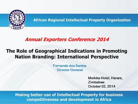 Annual Exporters Conference 2014 The Role of Geographical Indications in Promoting Nation Branding: International Perspective Meikles Hotel, Harare, Zimbabwe.