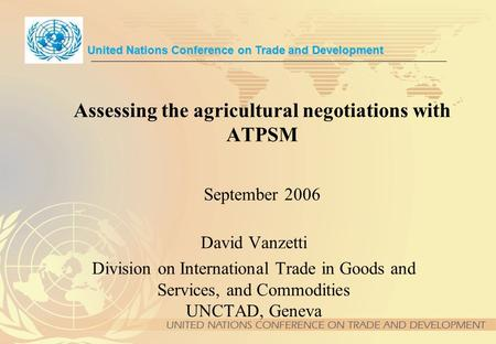 Assessing the agricultural negotiations with ATPSM September 2006 David Vanzetti Division on International Trade in Goods and Services, and Commodities.