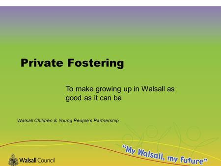 Walsall Children & Young People's Partnership Private Fostering To make growing up in Walsall as good as it can be.