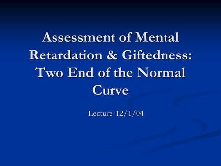 Assessment of Mental Retardation & Giftedness: Two End of the Normal Curve Lecture 12/1/04.