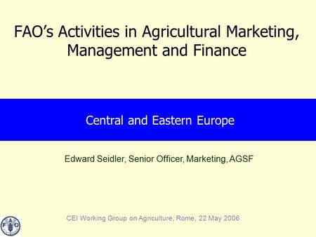 Edward Seidler, Senior Officer, Marketing, AGSF CEI Working Group on Agriculture, Rome, 22 May 2006 FAO's Activities in Agricultural Marketing, Management.
