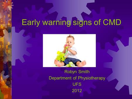 Early warning signs of CMD Robyn Smith Department of Physiotherapy UFS 2012.