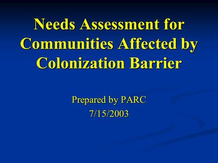 Needs Assessment for Communities Affected by Colonization Barrier Prepared by PARC 7/15/2003.