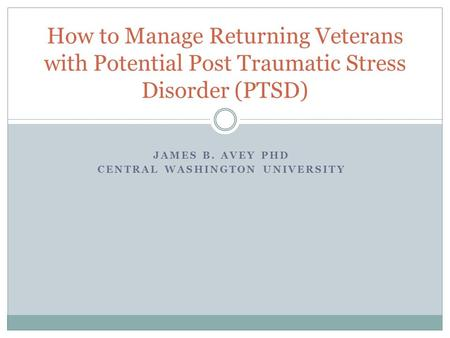 JAMES B. AVEY PHD CENTRAL WASHINGTON UNIVERSITY How to Manage Returning Veterans with Potential Post Traumatic Stress Disorder (PTSD)