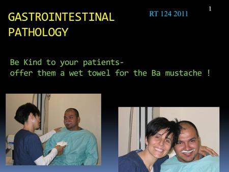 Be Kind to your patients- offer them a wet towel for the Ba mustache ! 1 GASTROINTESTINAL PATHOLOGY RT 124 2011.