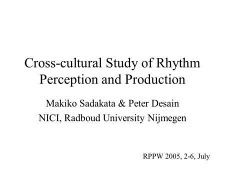 Cross-cultural Study of Rhythm Perception and Production Makiko Sadakata & Peter Desain NICI, Radboud University Nijmegen RPPW 2005, 2-6, July.