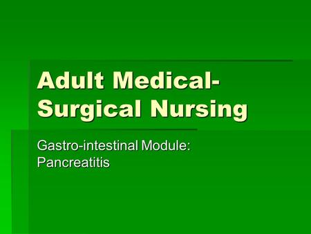 Adult Medical- Surgical Nursing Gastro-intestinal Module: Pancreatitis.