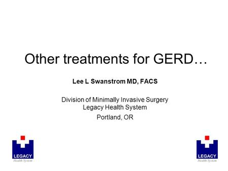 Other treatments for GERD… Lee L Swanstrom MD, FACS Division of Minimally Invasive Surgery Legacy Health System Portland, OR.
