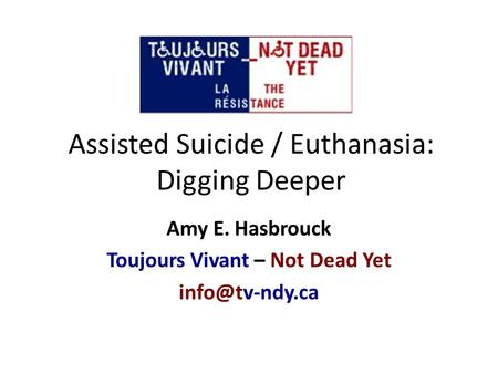 Assisted Suicide / Euthanasia: Digging Deeper Amy E. Hasbrouck Toujours Vivant – Not Dead Yet