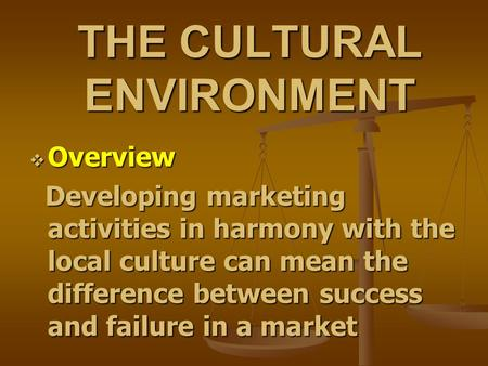 THE CULTURAL ENVIRONMENT  Overview Developing marketing activities in harmony with the local culture can mean the difference between success and failure.