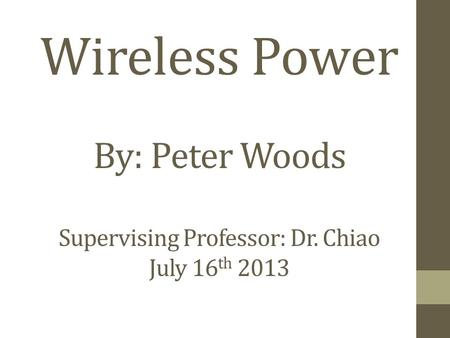 Wireless Power By: Peter Woods Supervising Professor: Dr. Chiao July 16 th 2013.