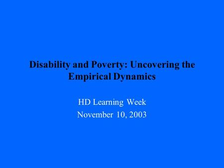 Disability and Poverty: Uncovering the Empirical Dynamics HD Learning Week November 10, 2003.