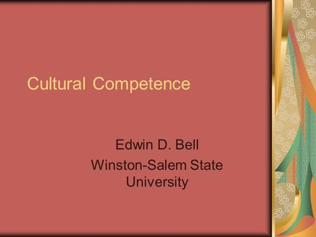 Cultural Competence Edwin D. Bell Winston-Salem State University.