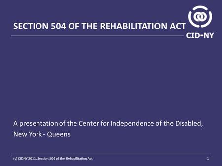 SECTION 504 OF THE REHABILITATION ACT A presentation of the Center for Independence of the Disabled, New York - Queens 1(c) CIDNY 2011, Section 504 of.