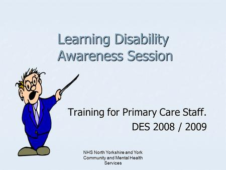 NHS North Yorkshire and York Community and Mental Health Services Learning Disability Awareness Session Training for Primary Care Staff. DES 2008 / 2009.