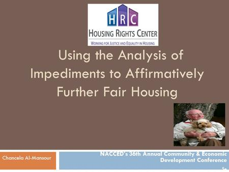 Using the Analysis of Impediments to Affirmatively Further Fair Housing NACCED's 36th Annual Community & Economic Development Conference Se Chancela Al-Mansour.