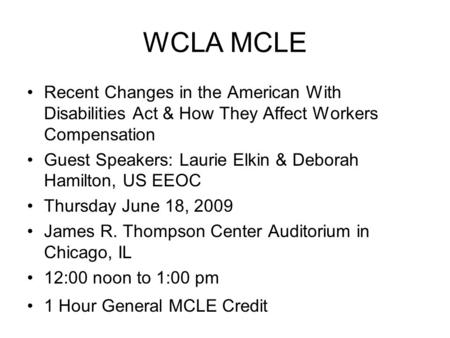 WCLA MCLE Recent Changes in the American With Disabilities Act & How They Affect Workers Compensation Guest Speakers: Laurie Elkin & Deborah Hamilton,