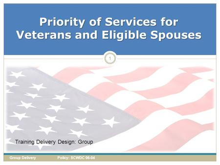 Priority of Services for Veterans and Eligible Spouses 1 Group Delivery Policy: SCWDC 06-04 Training Delivery Design: Group.