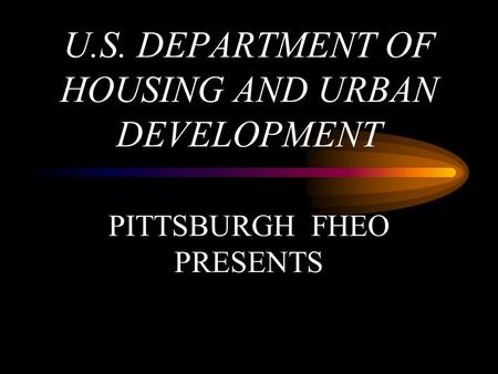 U.S. DEPARTMENT OF HOUSING AND URBAN DEVELOPMENT PITTSBURGH FHEO PRESENTS.