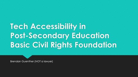Tech Accessibility in Post-Secondary Education Basic Civil Rights Foundation Brendan Guenther (NOT a lawyer)