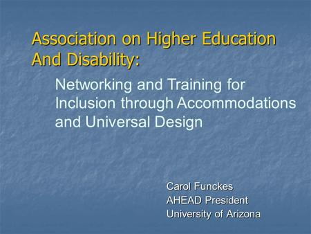 Association on Higher Education And Disability: Carol Funckes AHEAD President University of Arizona Networking and Training for Inclusion through Accommodations.