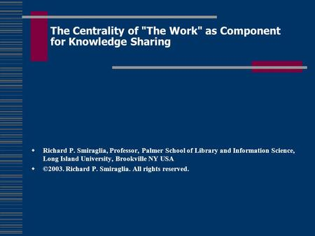 The Centrality of The Work as Component for Knowledge Sharing  Richard P. Smiraglia, Professor, Palmer School of Library and Information Science, Long.