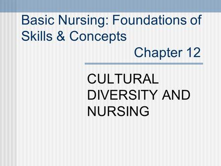 Basic Nursing: Foundations of Skills & Concepts Chapter 12 CULTURAL DIVERSITY AND NURSING.