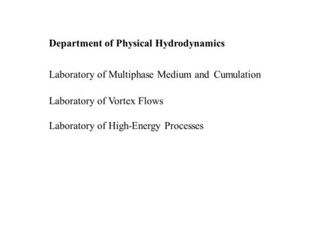 Department of Physical Hydrodynamics Laboratory of Multiphase Medium and Cumulation Laboratory of Vortex Flows Laboratory of High-Energy Processes.