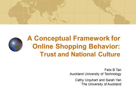 A Conceptual Framework for Online Shopping Behavior: Trust and National Culture Felix B Tan Auckland University of Technology Cathy Urquhart and Sarah.