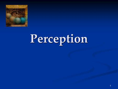 1 Perception. 2 Perception The process of selecting, organizing, and interpreting sensory information, which enables us to recognize meaningful objects.