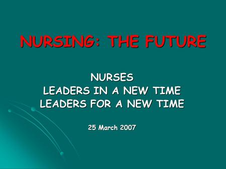 NURSING: THE FUTURE NURSES LEADERS IN A NEW TIME LEADERS FOR A NEW TIME 25 March 2007.