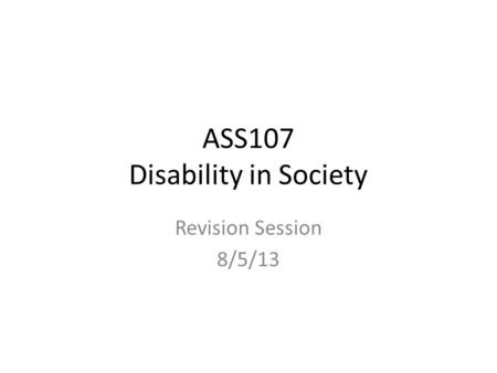 ASS107 Disability in Society Revision Session 8/5/13.