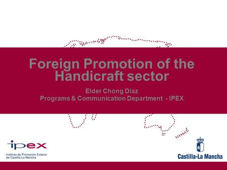 Foreign Promotion of the Handicraft sector Elder Chong Díaz Programs & Communication Department - IPEX.