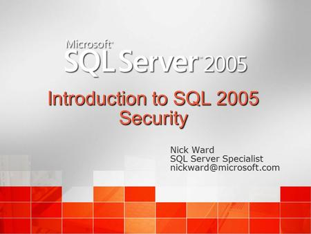 Introduction to SQL 2005 Security Nick Ward SQL Server Specialist Nick Ward SQL Server Specialist