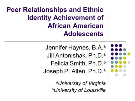 Peer Relationships and Ethnic Identity Achievement of African American Adolescents Jennifer Haynes, B.A. a Jill Antonishak, Ph.D. a Felicia Smith, Ph.D.