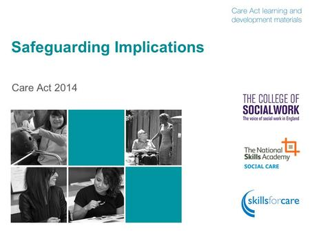 Safeguarding Implications Care Act 2014. Introduction  The Care Act received Royal Assent on 14 May 2014  The Act is in three parts: 1.Care and support.