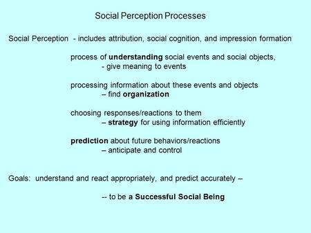 Social Perception Processes Social Perception - includes attribution, social cognition, and impression formation process of understanding social events.