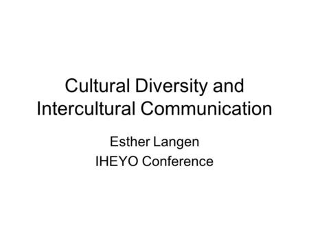 Cultural Diversity and Intercultural Communication Esther Langen IHEYO Conference.