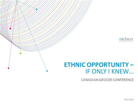 May 2013 ETHNIC OPPORTUNITY – IF ONLY I KNEW… CANADIAN GROCER CONFERENCE.
