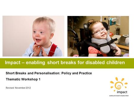 Impact – enabling short breaks for disabled children Short Breaks and Personalisation: Policy and Practice Thematic Workshop 1 Revised November 2012.