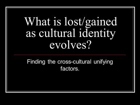 What is lost/gained as cultural identity evolves? Finding the cross-cultural unifying factors.