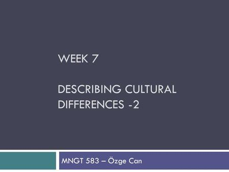 WEEK 7 DESCRIBING CULTURAL DIFFERENCES -2 MNGT 583 – Özge Can.