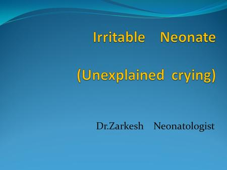 Dr.Zarkesh Neonatologist. Crying:  Is the last sign of hunger.  Is the main route of communication between infants and their parents.  Is the most.