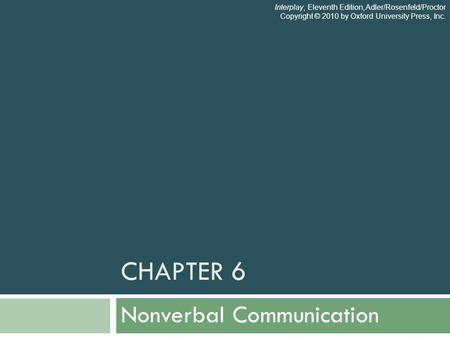 CHAPTER 6 Nonverbal Communication Interplay, Eleventh Edition, Adler/Rosenfeld/Proctor Copyright © 2010 by Oxford University Press, Inc.