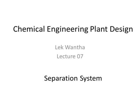 Chemical Engineering Plant Design Lek Wantha Lecture 07 Separation System.